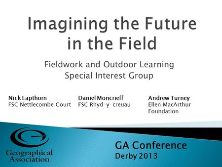 Fieldwork and Outdoor Learning Special Interest Group GA Conference Derby 2013 Nick Lapthorn FSC Nettlecombe Court Daniel Moncrieff FSC Rhyd-y-creuau Andrew.