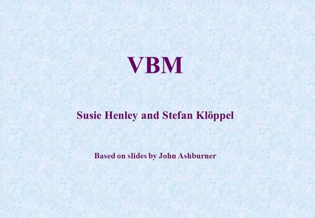 VBM Susie Henley and Stefan Klöppel Based on slides by John Ashburner.
