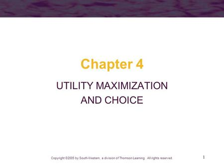 1 Chapter 4 UTILITY MAXIMIZATION AND CHOICE Copyright ©2005 by South-Western, a division of Thomson Learning. All rights reserved.