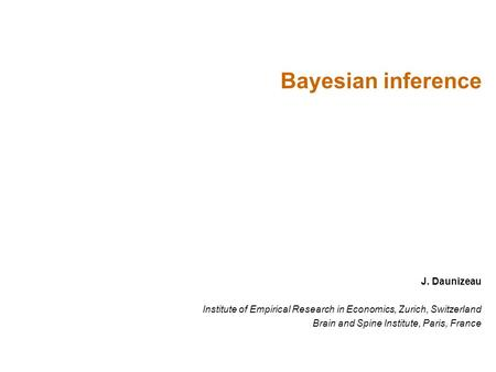 J. Daunizeau Institute of Empirical Research in Economics, Zurich, Switzerland Brain and Spine Institute, Paris, France Bayesian inference.