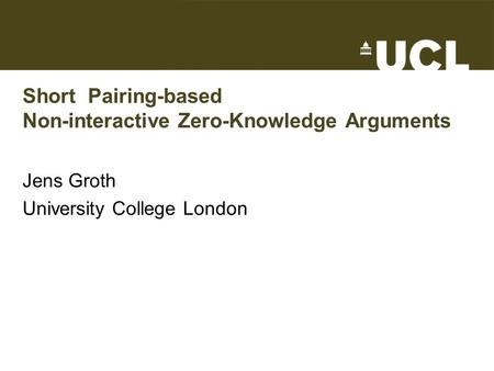 Short Pairing-based Non-interactive Zero-Knowledge Arguments Jens Groth University College London TexPoint fonts used in EMF. Read the TexPoint manual.