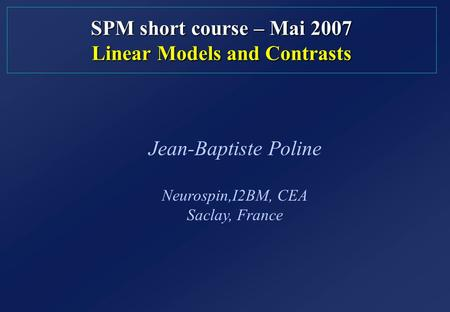 SPM short course – Mai 2007 Linear Models and Contrasts Jean-Baptiste Poline Neurospin,I2BM, CEA Saclay, France.