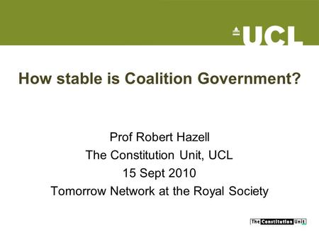 How stable is Coalition Government? Prof Robert Hazell The Constitution Unit, UCL 15 Sept 2010 Tomorrow Network at the Royal Society.