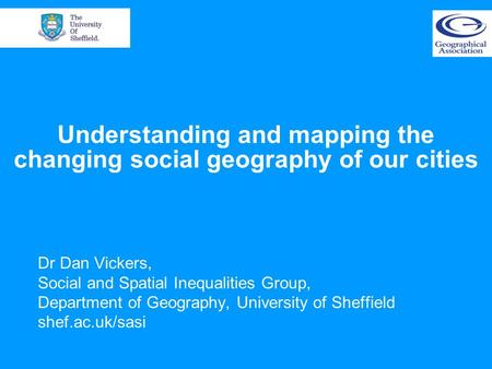 Understanding and mapping the changing social geography of our cities Dr Dan Vickers, Social and Spatial Inequalities Group, Department of Geography, University.