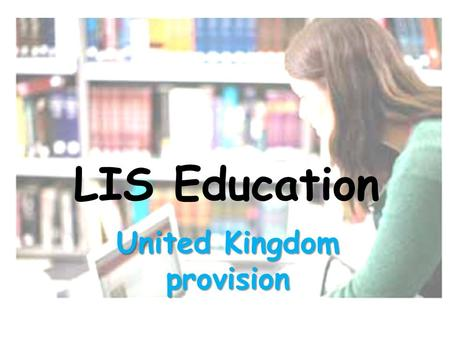 LIS Education United Kingdom provision. A historical perspective: formal training for librarians in the UK dates back to the late nineteenth century this.