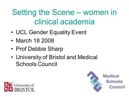 Setting the Scene – women in clinical academia UCL Gender Equality Event March 18 2008 Prof Debbie Sharp University of Bristol and Medical Schools Council.
