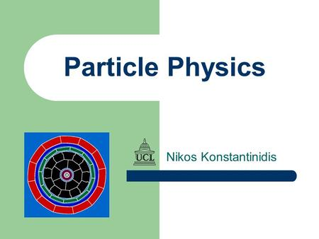 Particle Physics Nikos Konstantinidis. 2 3 Practicalities (I) Contact details Contact details My office: D16, 1 st floor Physics, UCLMy office: D16,