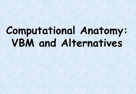 Computational Anatomy: VBM and Alternatives. Overview *Volumetric differences *Serial Scans *Jacobian Determinants *Voxel-based Morphometry *Multivariate.