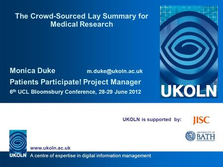 A centre of expertise in digital information management www.ukoln.ac.uk UKOLN is supported by: The Crowd-Sourced Lay Summary for Medical Research Monica.