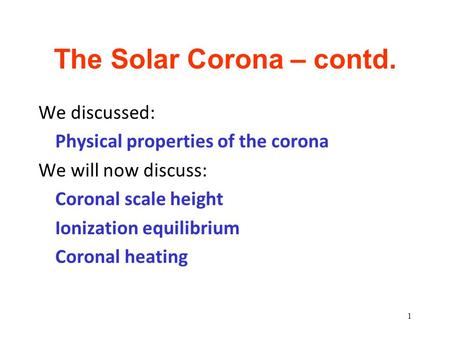 The Solar Corona – contd. We discussed: Physical properties of the corona We will now discuss: Coronal scale height Ionization equilibrium Coronal heating.