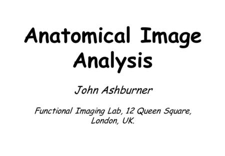 Anatomical Image Analysis John Ashburner Functional Imaging Lab, 12 Queen Square, London, UK.