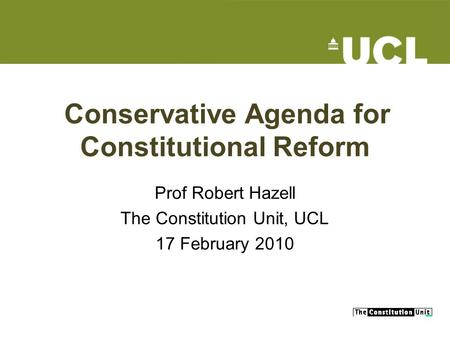 Conservative Agenda for Constitutional Reform Prof Robert Hazell The Constitution Unit, UCL 17 February 2010.