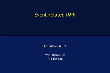 Event-related fMRI Christian Ruff With thanks to: Rik Henson.