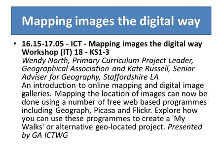 Mapping images the digital way 16.15-17.05 - ICT - Mapping images the digital way Workshop (IT) 18 - KS1-3 Wendy North, Primary Curriculum Project Leader,