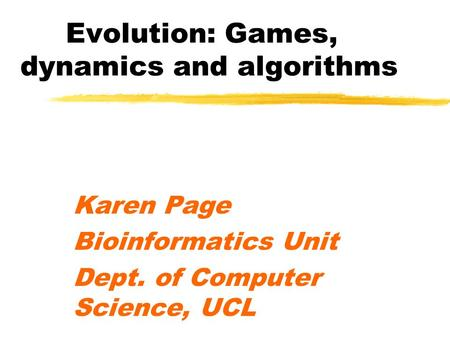 Evolution: Games, dynamics and algorithms Karen Page Bioinformatics Unit Dept. of Computer Science, UCL.
