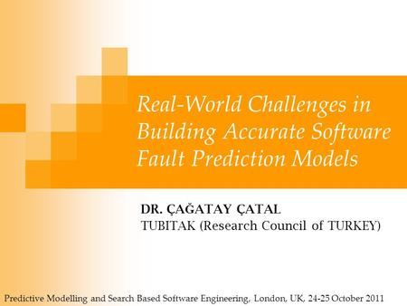 Real-World Challenges in Building Accurate Software Fault Prediction Models DR. ÇA Ğ ATAY ÇATAL TUBITAK (Research Council of TURKEY) Predictive Modelling.