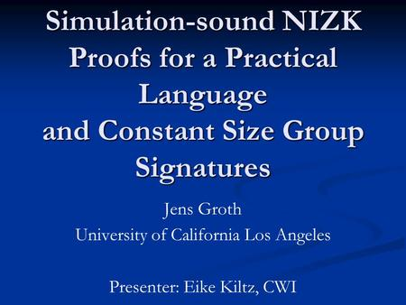 Simulation-sound NIZK Proofs for a Practical Language and Constant Size Group Signatures Jens Groth University of California Los Angeles Presenter: Eike.