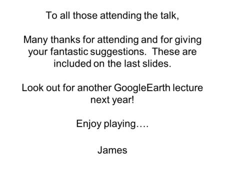 To all those attending the talk, Many thanks for attending and for giving your fantastic suggestions. These are included on the last slides. Look out for.