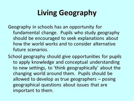Living Geography Geography in schools has an opportunity for fundamental change. Pupils who study geography should be encouraged to seek explanations about.