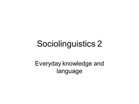 Sociolinguistics 2 Everyday knowledge and language.