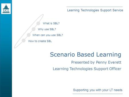 Learning Technologies Support Service Supporting you with your LT needs Scenario Based Learning Presented by Penny Everett Learning Technologies Support.