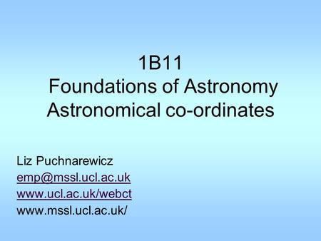 1B11 Foundations of Astronomy Astronomical co-ordinates Liz Puchnarewicz