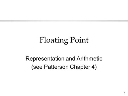 1 Floating Point Representation and Arithmetic (see Patterson Chapter 4)