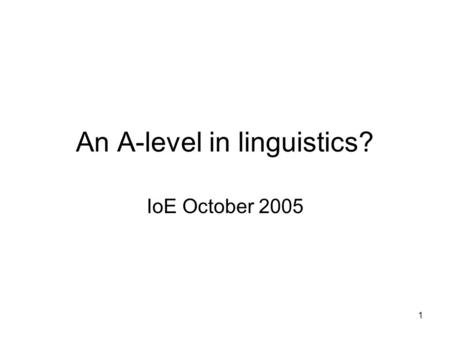 1 An A-level in linguistics? IoE October 2005. 2 Who are we? A working group of the HEFCE Subject Centre for Languages, Linguistics and Area Studies A.
