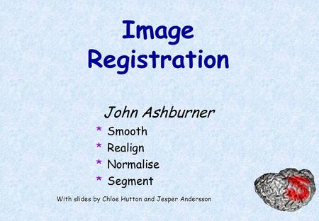 Image Registration John Ashburner *Smooth *Realign *Normalise *Segment With slides by Chloe Hutton and Jesper Andersson.