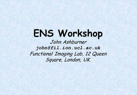 ENS Workshop John Ashburner Functional Imaging Lab, 12 Queen Square, London, UK.