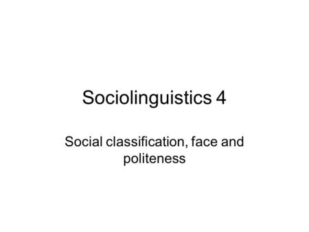Sociolinguistics 4 Social classification, face and politeness.