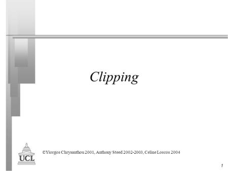 1 Clipping ©Yiorgos Chrysanthou 2001, Anthony Steed 2002-2003, Celine Loscos 2004.