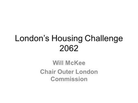 Londons Housing Challenge 2062 Will McKee Chair Outer London Commission.