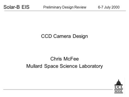Solar-B EIS Preliminary Design Review 6-7 July 2000 CCD Camera Design Chris McFee Mullard Space Science Laboratory.