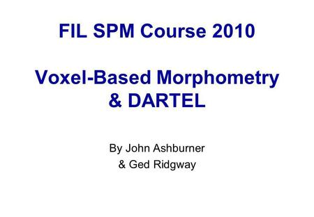 FIL SPM Course 2010 Voxel-Based Morphometry & DARTEL By John Ashburner & Ged Ridgway.