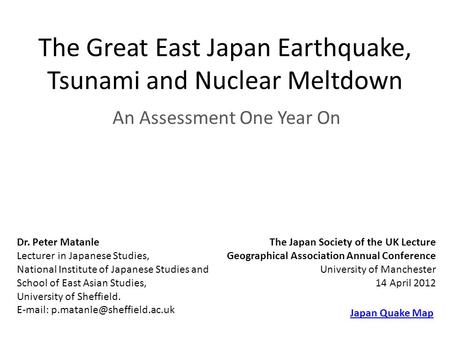 The Great East Japan Earthquake, Tsunami and Nuclear Meltdown An Assessment One Year On Dr. Peter Matanle Lecturer in Japanese Studies, National Institute.