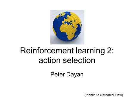 Reinforcement learning 2: action selection Peter Dayan (thanks to Nathaniel Daw)