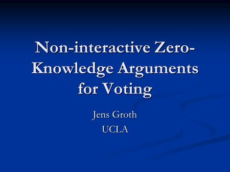 Non-interactive Zero- Knowledge Arguments for Voting Jens Groth UCLA.