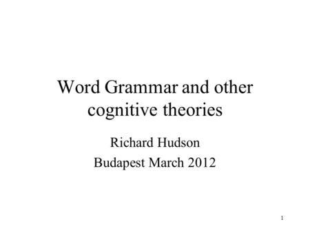 1 Word Grammar and other cognitive theories Richard Hudson Budapest March 2012.