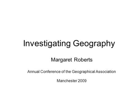 Investigating Geography Margaret Roberts Annual Conference of the Geographical Association Manchester 2009.