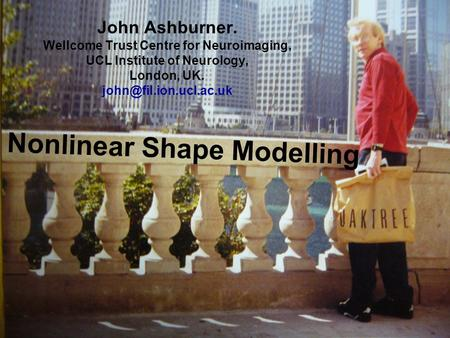 Nonlinear Shape Modelling John Ashburner. Wellcome Trust Centre for Neuroimaging, UCL Institute of Neurology, London, UK.