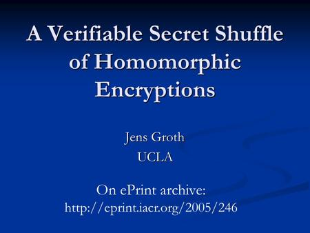 A Verifiable Secret Shuffle of Homomorphic Encryptions Jens Groth UCLA On ePrint archive: