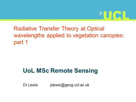 Radiative Transfer Theory at Optical wavelengths applied to vegetation canopies: part 1 UoL MSc Remote Sensing Dr Lewis