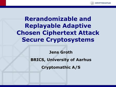 Rerandomizable and Replayable Adaptive Chosen Ciphertext Attack Secure Cryptosystems Jens Groth BRICS, University of Aarhus Cryptomathic A/S.