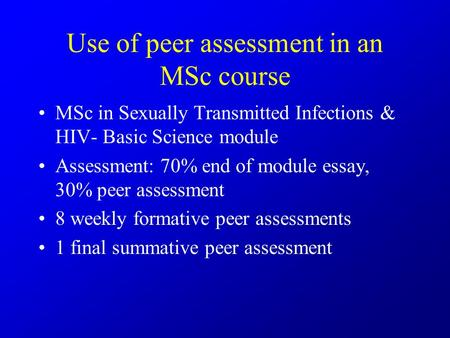 Use of peer assessment in an MSc course MSc in Sexually Transmitted Infections & HIV- Basic Science module Assessment: 70% end of module essay, 30% peer.