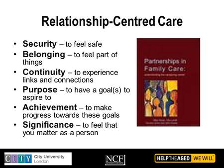 Relationship-Centred Care Security – to feel safe Belonging – to feel part of things Continuity – to experience links and connections Purpose – to have.