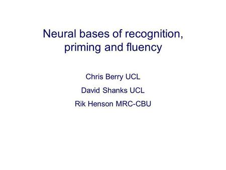 Neural bases of recognition, priming and fluency Chris Berry UCL David Shanks UCL Rik Henson MRC-CBU.