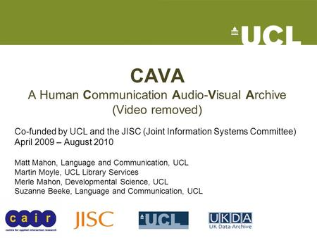 CAVA A Human Communication Audio-Visual Archive (Video removed) Co-funded by UCL and the JISC (Joint Information Systems Committee) April 2009 – August.