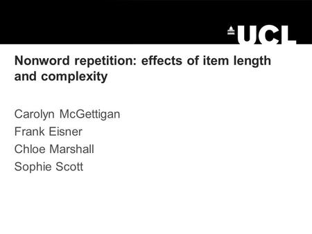 Nonword repetition: effects of item length and complexity Carolyn McGettigan Frank Eisner Chloe Marshall Sophie Scott.