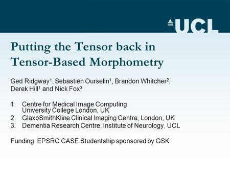 Putting the Tensor back in Tensor-Based Morphometry Ged Ridgway 1, Sebastien Ourselin 1, Brandon Whitcher 2, Derek Hill 1 and Nick Fox 3 1.Centre for Medical.
